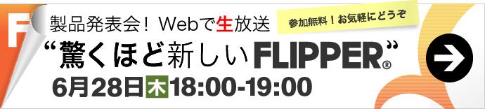 製品発表会!Webで生放送。「驚くほど新しいFLIPPER」6月28日(木)18時~19時